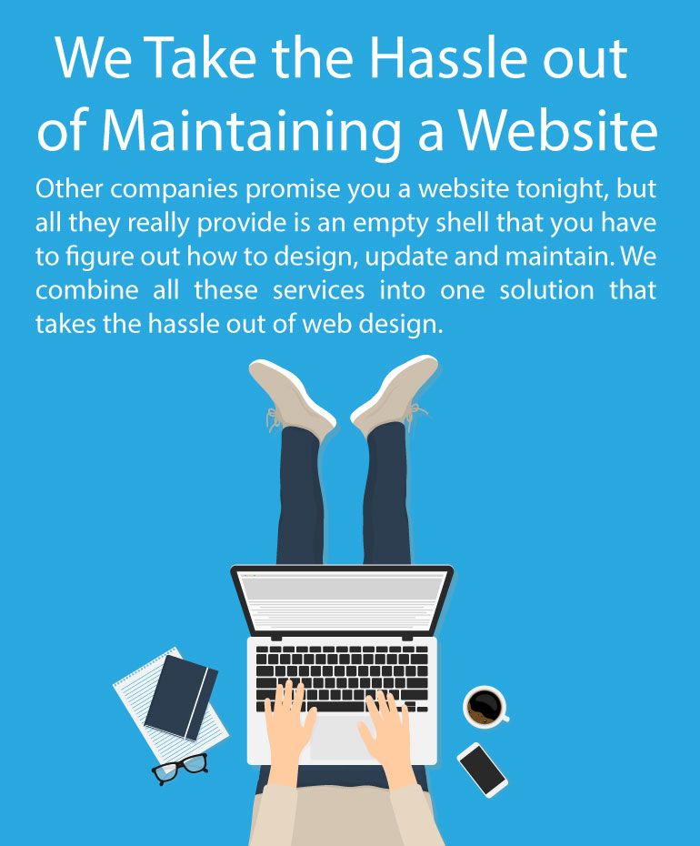 Other companies promise you a website tonight, but all they really provide is an empty shell that you have to figure out how to design, update and maintain. We combine all these services into one solution that takes the hassle out of web design.